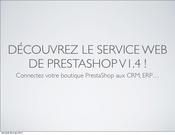 DÉCOUVREZ LE SERVICE WEB         DE PRESTASHOP V1.4 !              Connectez votre boutique PrestaShop aux CRM, ERP…mercre...