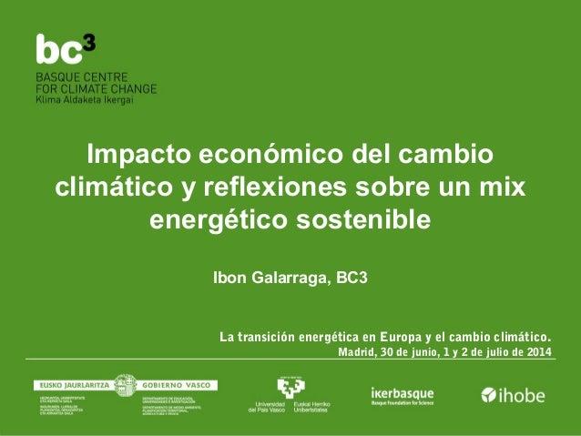 Impacto económico del cambio climático y reflexiones sobre un mix energético sostenible Ibon Galarraga, BC3 La transición ...