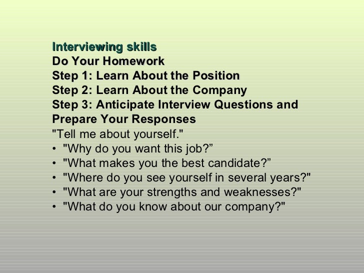 Interviewing skillsDo Your HomeworkStep 1: Learn About the PositionStep 2: Learn About the CompanyStep 3: Anticipate Inter...