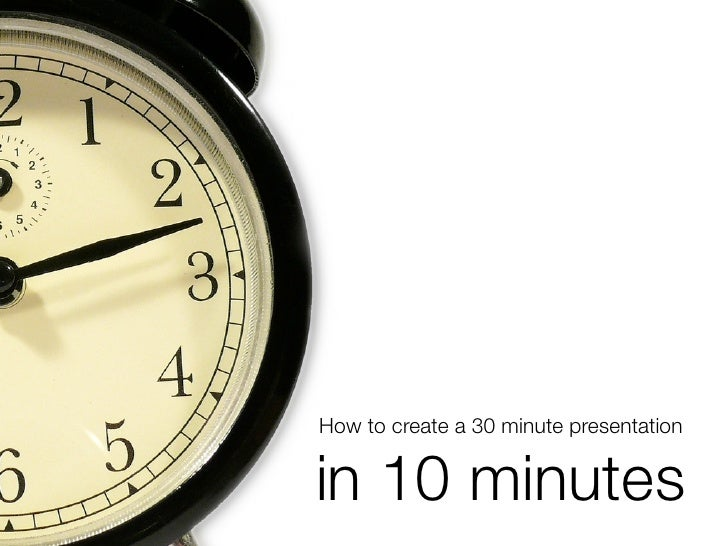 How to create a 30 minute presentation   in 10 minutes