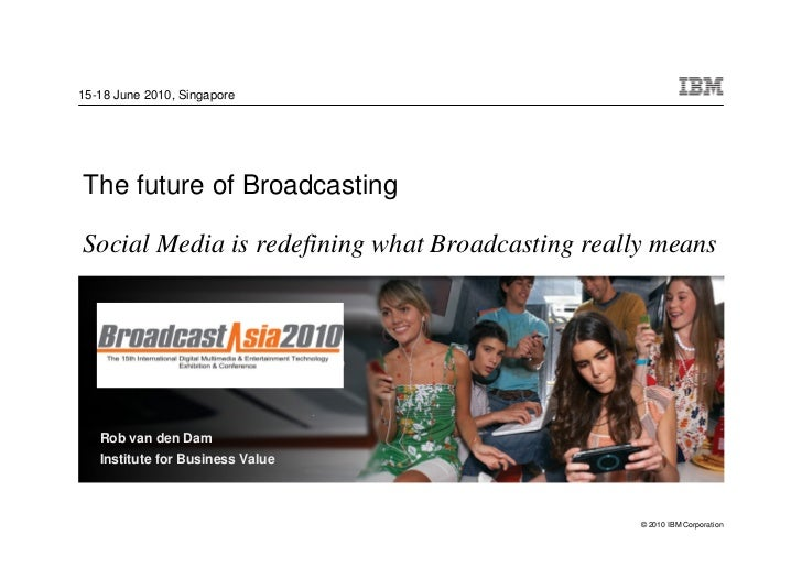 15-18 June 2010, Singapore     The future of Broadcasting  Social Media is redefining what Broadcasting really means      ...