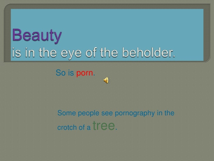 Beautyis in the eye of the beholder.<br />So is porn.<br />Some people see pornography in the crotch of a tree.<br />