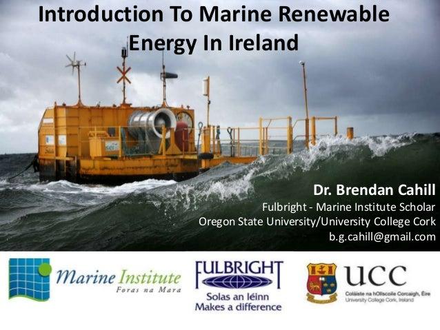 Introduction To Marine Renewable Energy In Ireland  Dr. Brendan Cahill Fulbright - Marine Institute Scholar Oregon State U...