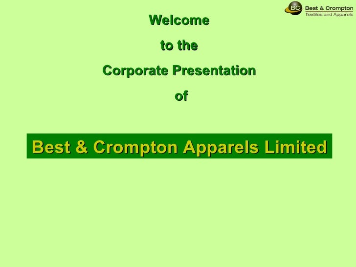 Welcome  to the  Corporate Presentation  of Best & Crompton Apparels Limited