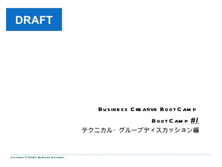 Copyright Ⓒ BCBC All Rights Reserved Business Creative Boot Camp  Boot Camp  #1 テクニカル・グループディスカッション編 DRAFT