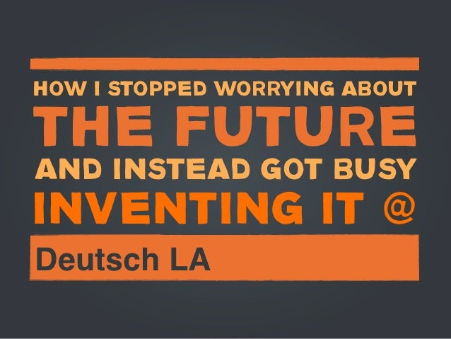 HOW I STOPPED WORRYING ABOUTTHE FUTUREAND INSTEAD GOT BUSYINVENTING IT @Deutsch LA