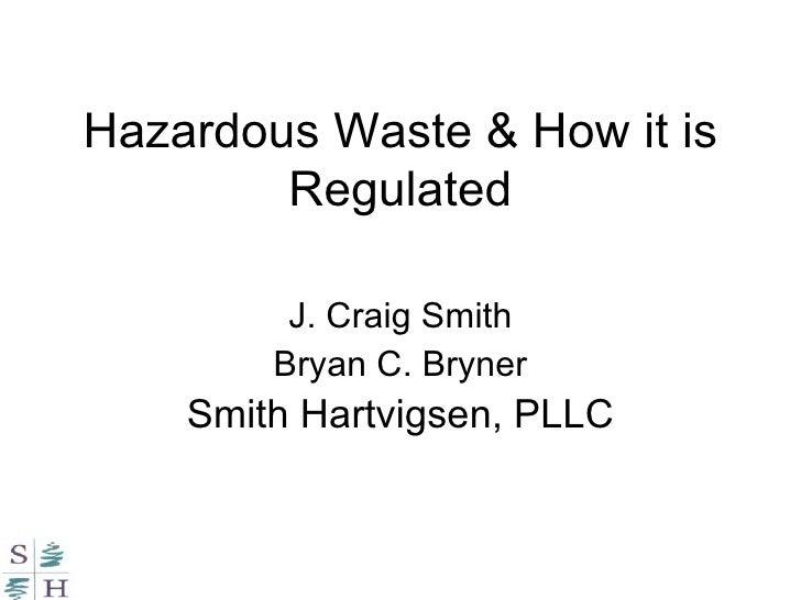 Hazardous Waste & How it is Regulated J. Craig Smith Bryan C. Bryner Smith Hartvigsen, PLLC