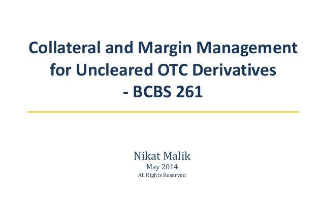 Collateral and Margin Management for Uncleared OTC Derivatives - BCBS 261 Nikat Malik May 2014 All Rights Reserved