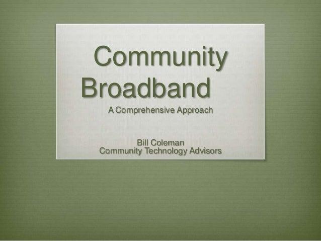 Community Broadband A Comprehensive Approach  Bill Coleman Community Technology Advisors