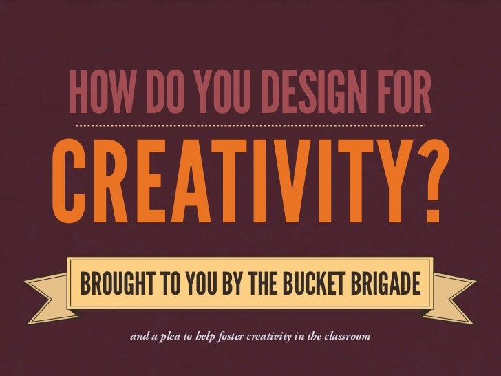 HOW DO YOU DESIGN FORCREATIVITY?   BROUGHT TO YOU BY THE BUCKET BRIGADE    and a plea to help foster creativity in the cla...