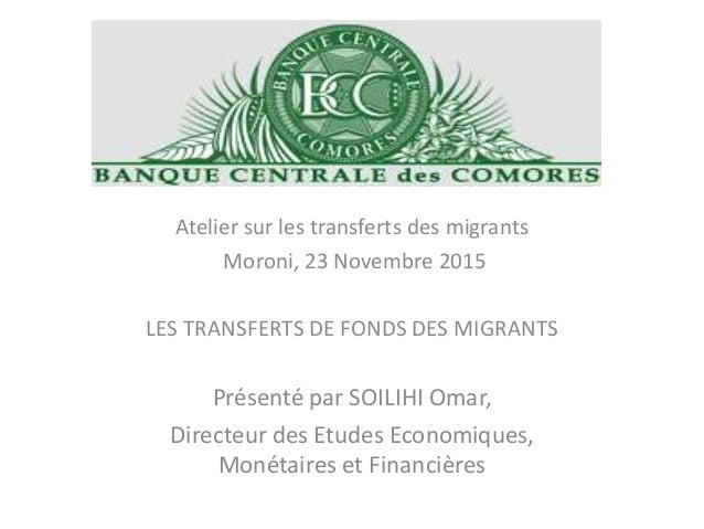 Atelier sur les transferts des migrants Moroni, 23 Novembre 2015 LES TRANSFERTS DE FONDS DES MIGRANTS Présenté par SOILIHI...