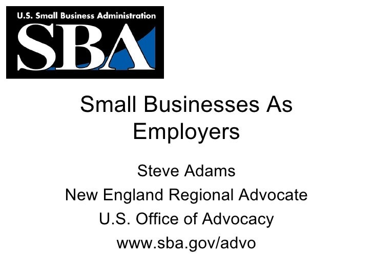 Small Businesses As Employers Steve Adams New England Regional Advocate U.S. Office of Advocacy www.sba.gov/advo