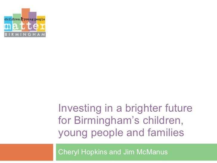 Investing in a brighter future for Birmingham ' s children, young people and families Cheryl Hopkins and Jim McManus
