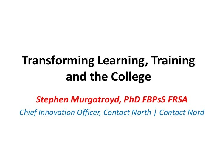 Transforming Learning, Training and the College<br />Stephen Murgatroyd, PhD FBPsS FRSA<br />Chief Innovation Officer, Con...