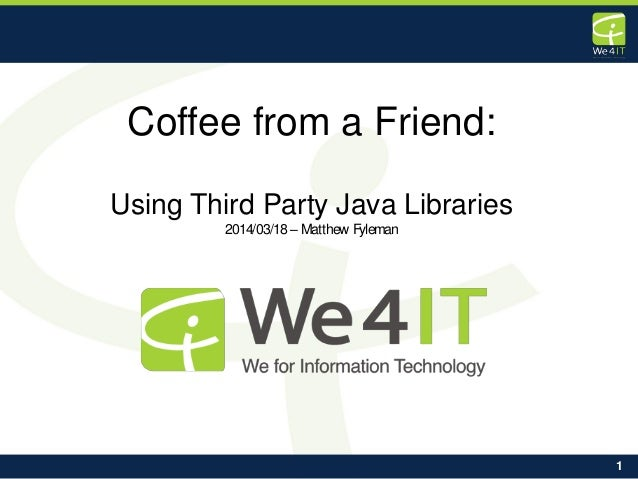 1 Coffee from a Friend: Using Third Party Java Libraries 2014/03/18– Matthew Fyleman