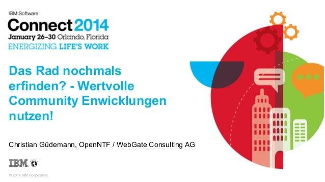© 2014 IBM Corporation Das Rad nochmals erfinden? - Wertvolle Community Enwicklungen nutzen! Christian Güdemann, OpenNTF /...