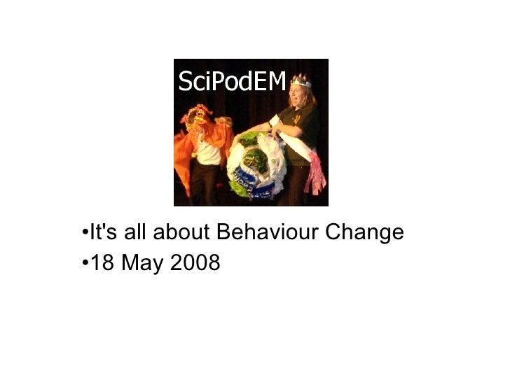 <ul><li>It's all about Behaviour Change </li></ul><ul><li>18 May 2008 </li></ul>