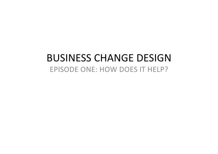 BUSINESS  CHANGE  DESIGN   EPISODE  ONE:  HOW  DOES  IT  HELP?