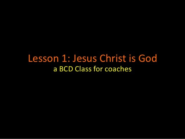 Lesson 1: Jesus Christ is God     a BCD Class for coaches