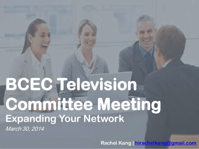 BCEC Television Committee Meeting Expanding Your Network March 30, 2014 Rachel Kang | hirachelkang@gmail.com