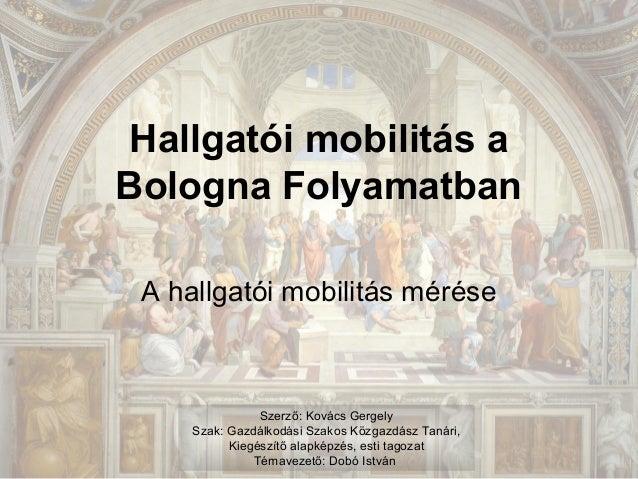 Hallgatói mobilitás a Bologna Folyamatban A hallgatói mobilitás mérése  Szerző: Kovács Gergely Szak: Gazdálkodási Szakos K...
