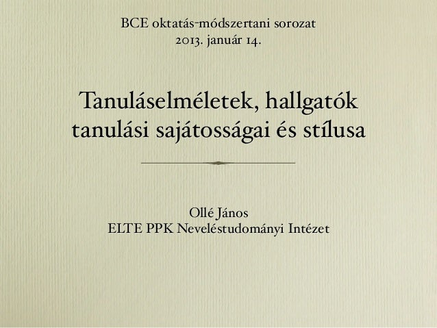 BCE oktatás-módszertani sorozat             2013. január 14. Tanuláselméletek, hallgatóktanulási sajátosságai és stílusa  ...