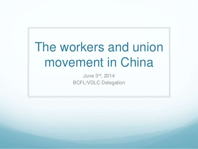 The workers and union movement in China June 3rd, 2014 BCFL/VDLC Delegation