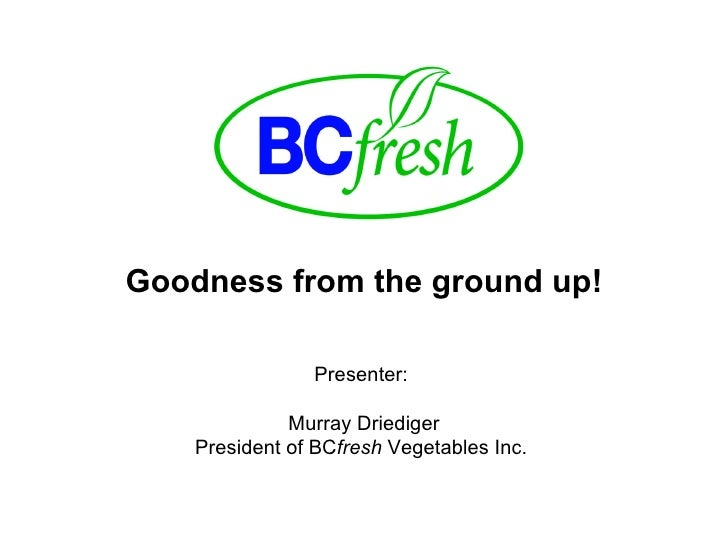 Goodness from the ground up! Presenter:  Murray Driediger President of BC fresh  Vegetables Inc.