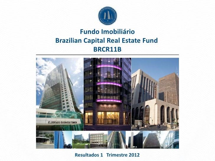 Fundo ImobiliárioBrazilian Capital Real Estate Fund             BRCR11B      Resultados 1 Trimestre 2012
