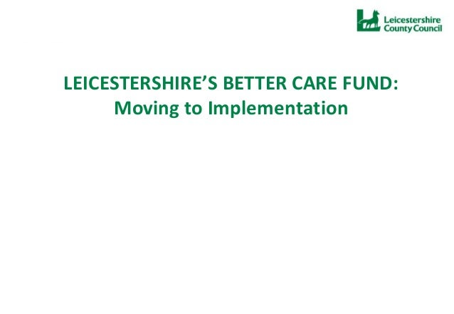 LEICESTERSHIRE'S BETTER CARE FUND: Moving to Implementation