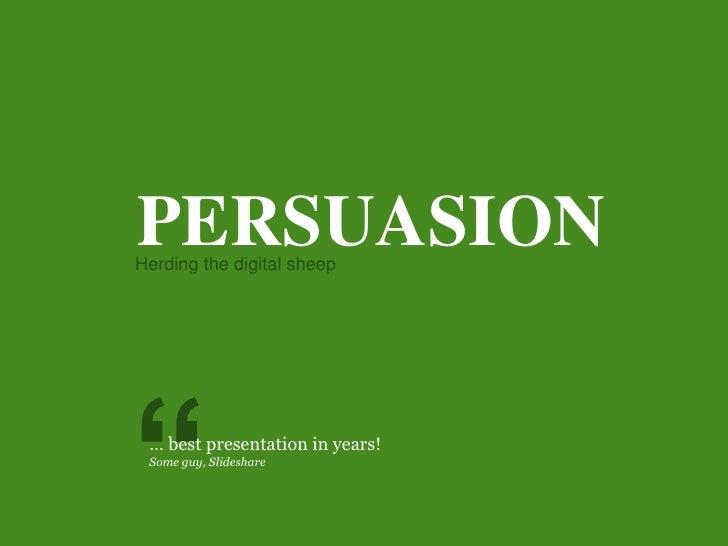 "PERSUASION<br />Herding the digital sheep<br />""<br />… best presentation in years!<br />Someguy, Slideshare<br />"
