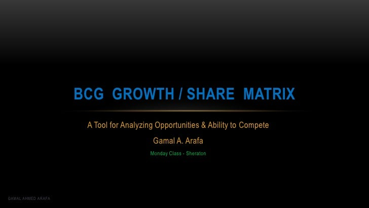BCG GROWTH / SHARE MATRIX                     A Tool for Analyzing Opportunities & Ability to Compete                     ...