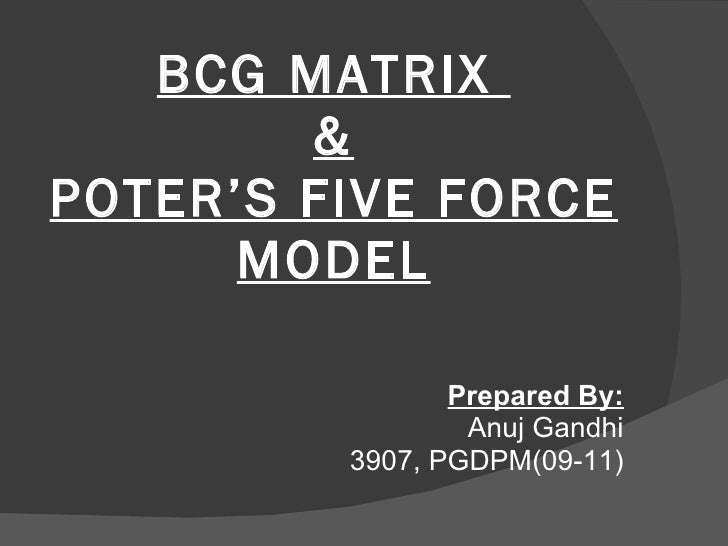 BCG MATRIX  & POTER'S FIVE FORCE MODEL <ul><li>Prepared By: </li></ul><ul><li>Anuj Gandhi </li></ul><ul><li>3907, PGDPM(09...
