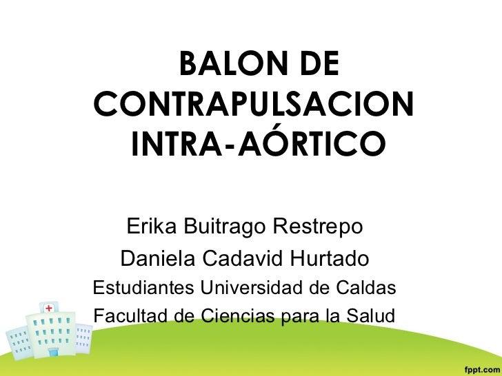 BALON DECONTRAPULSACION INTRA-AÓRTICO   Erika Buitrago Restrepo   Daniela Cadavid HurtadoEstudiantes Universidad de Caldas...