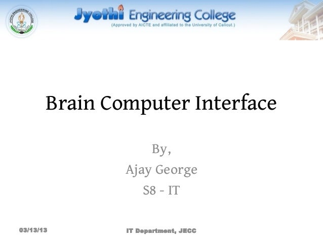 Brain Computer Interface                   By,               Ajay George                  S8 - IT03/13/13       IT Departm...