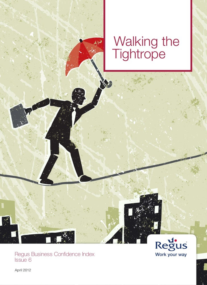 Walking the                                  TightropeRegus Business Confidence IndexIssue 6April 2012