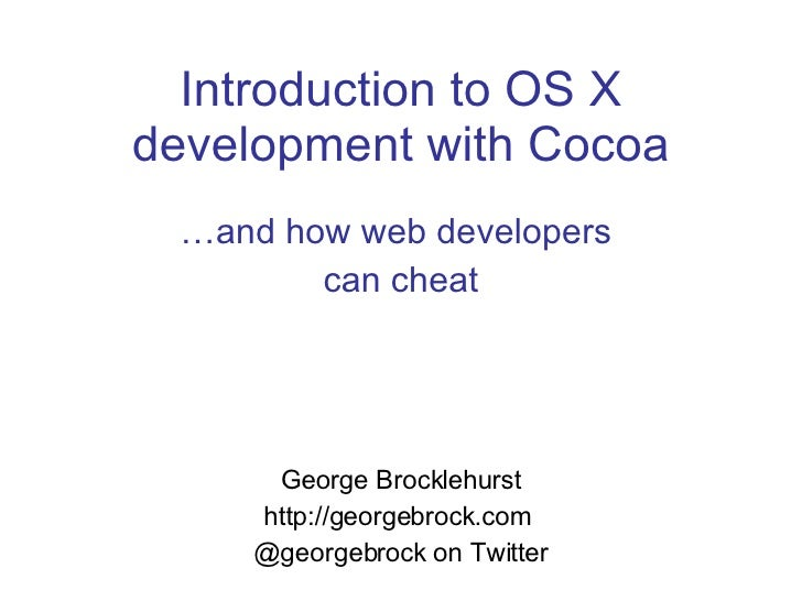 Introduction to OS X development with Cocoa … and how web developers  can cheat George Brocklehurst http://georgebrock.com...