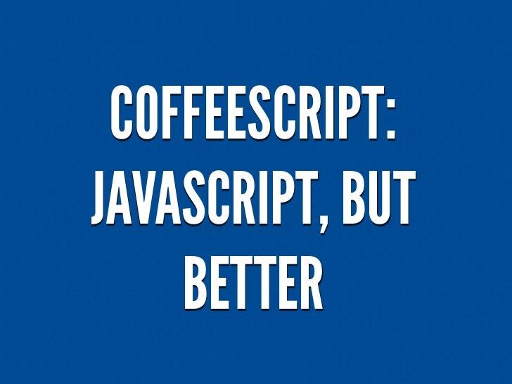 COFFEESCRIPT:JAVASCRIPT, BUT    BETTER