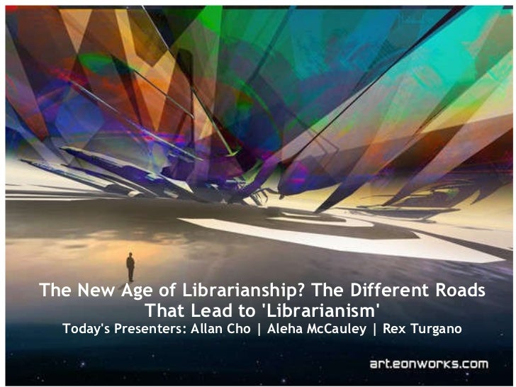 The New Age of Librarianship? The Different Roads That Lead to 'Librarianism' Today's Presenters: Allan Cho | Aleha McCaul...