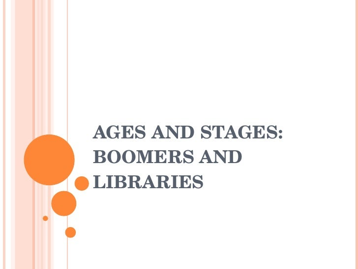 AGES AND STAGES: BOOMERS AND LIBRARIES