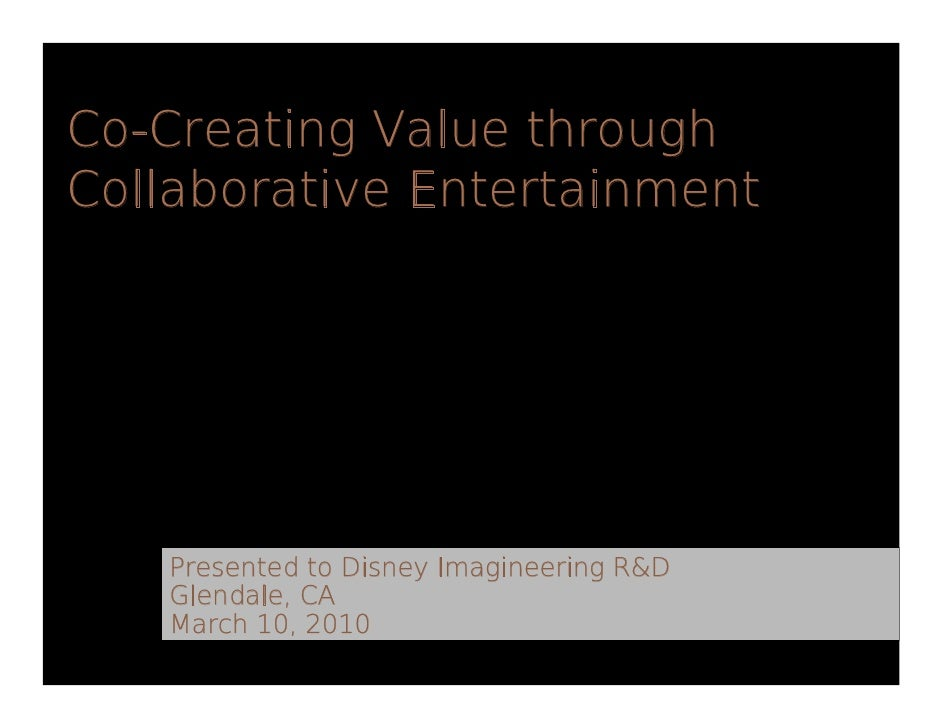 Co-Creating Value through Collaborative Entertainment        Presented to Disney Imagineering R&D    Glendale, CA    March...