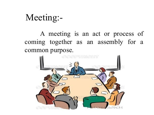 Meeting:- A meeting is an act or process of coming together as an assembly for a common purpose.