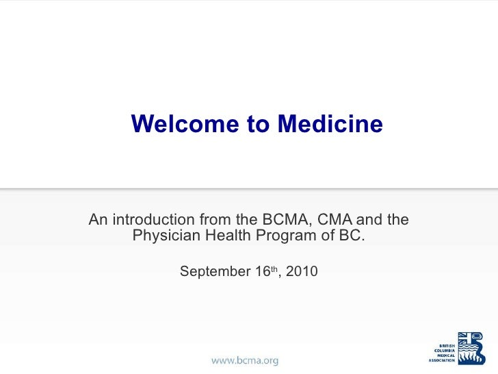 Welcome to Medicine An introduction from the BCMA, CMA and the Physician Health Program of BC. September 16 th , 2010