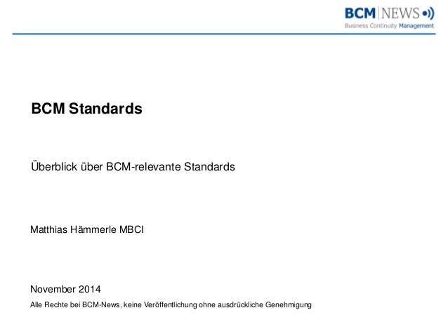 Überblick über BCM-relevante Standards  BCM Standards  Matthias Hämmerle MBCI  November 2014  Alle Rechte bei BCM-News, ke...