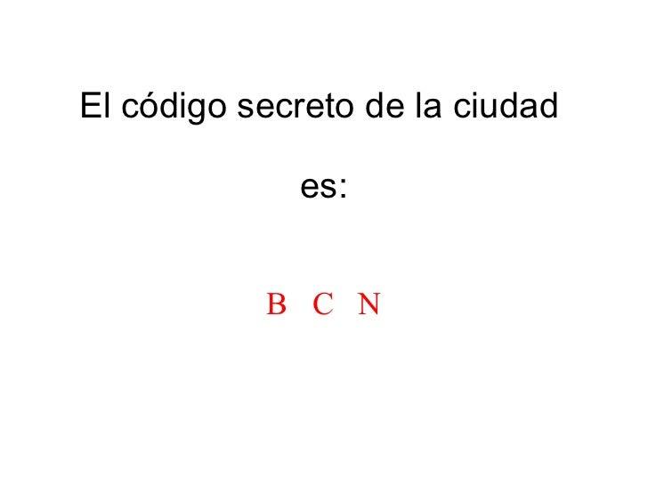 El código secreto de la ciudad  es: B  C  N