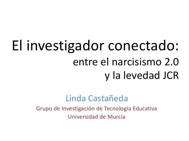El investigador conectado: entre el narcisismo 2.0 y la levedad JCR Linda Castañeda Grupo de Investigación de Tecnología E...