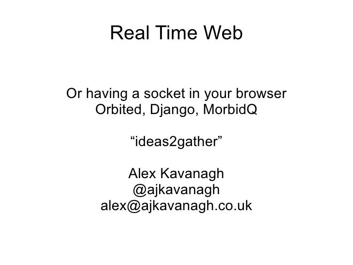 """Real Time Web Or having a socket in your browser Orbited, Django, MorbidQ """"ideas2gather"""" Alex Kavanagh @ajkavanagh [email_..."""