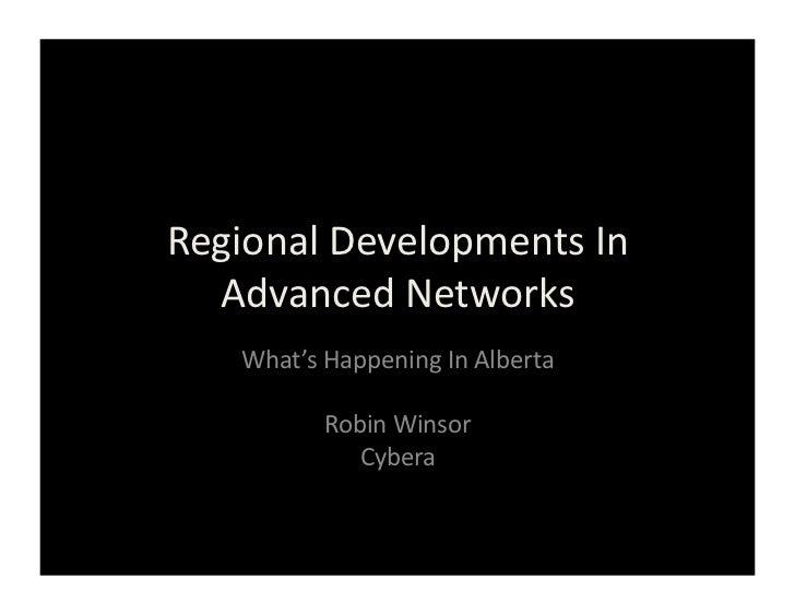 Regional Developments In   Advanced Networks      What's Happening In Alberta                Robin Win...