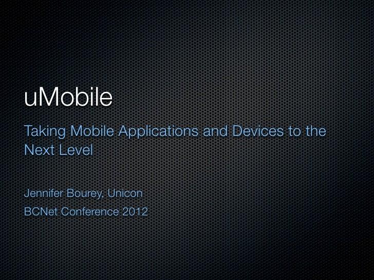 uMobileTaking Mobile Applications and Devices to theNext LevelJennifer Bourey, UniconBCNet Conference 2012