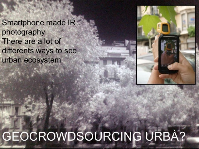 Smartphone made IR photography There are a lot of differents ways to see urban ecosystem  GEOCROWDSOURCING URBÀ?